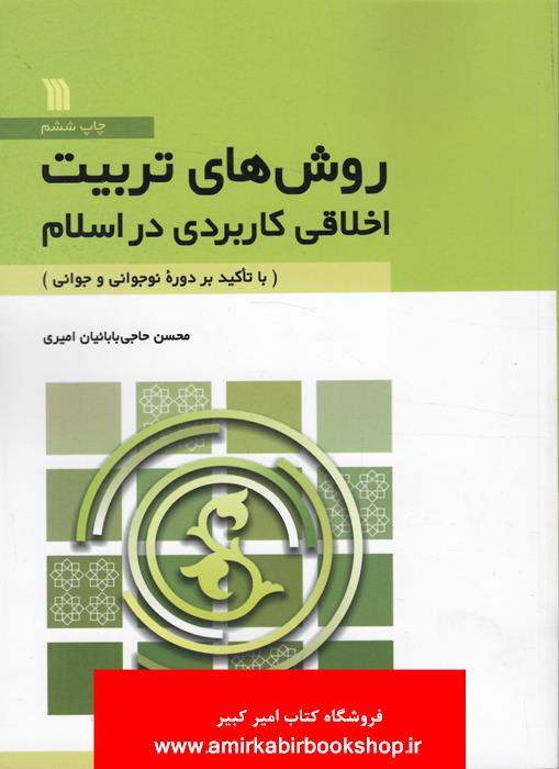 روش هاي تربيت اخلاقي کاربردي در اسلام(با تاکيد بر دوره نوجواني و جواني)